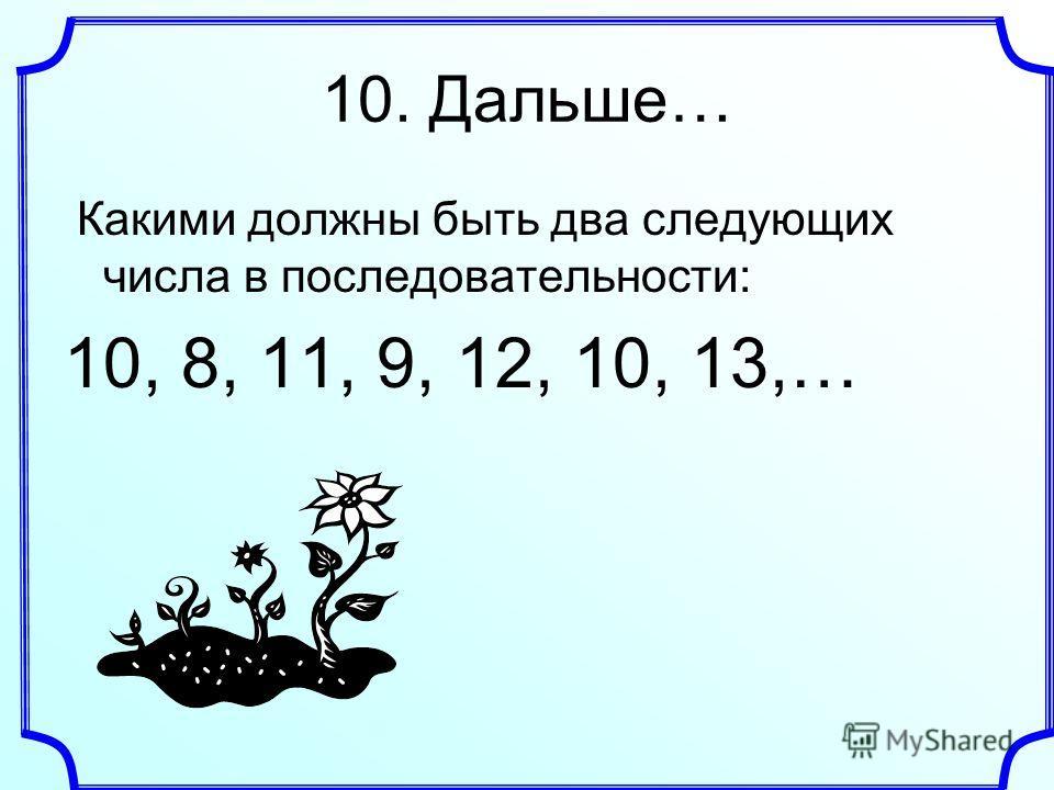 10. Дальше… Какими должны быть два следующих числа в последовательности: 10, 8, 11, 9, 12, 10, 13,…