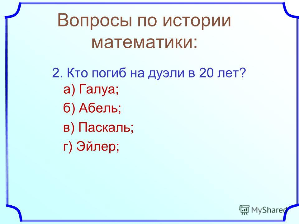 2. Кто погиб на дуэли в 20 лет? а) Галуа; б) Абель; в) Паскаль; г) Эйлер;
