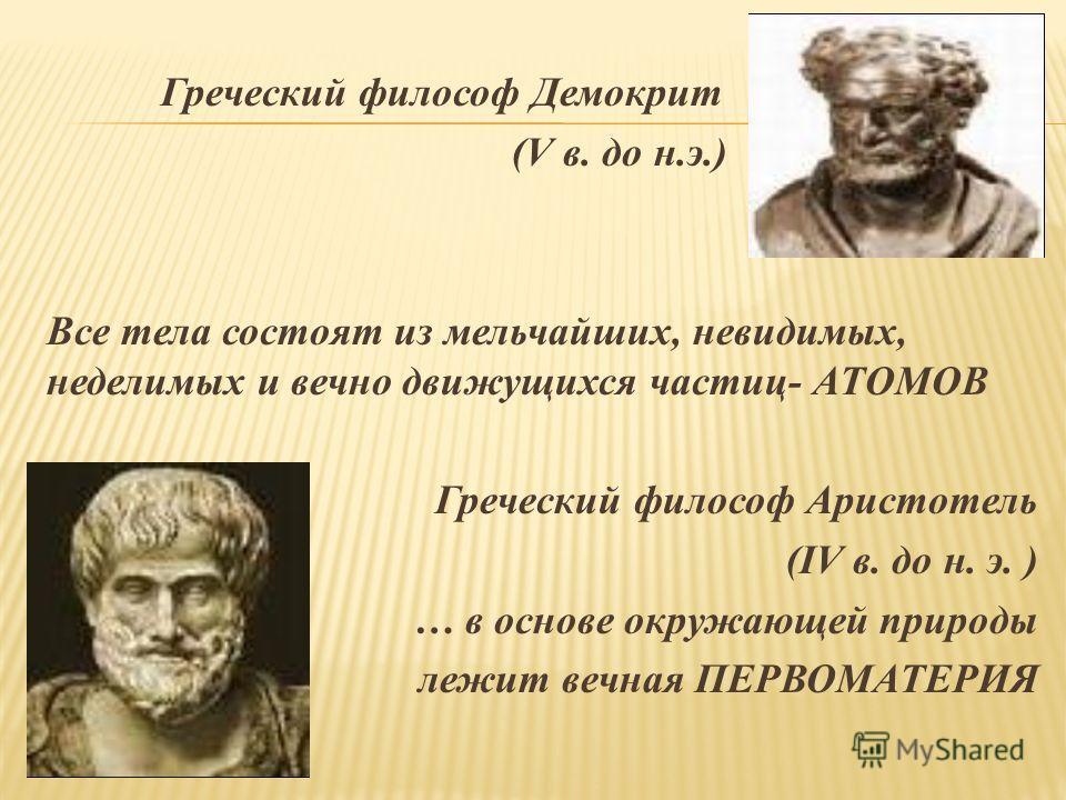 Греческий философ Демокрит (V в. до н.э.) Все тела состоят из мельчайших, невидимых, неделимых и вечно движущихся частиц- АТОМОВ Греческий философ Аристотель (IV в. до н. э. ) … в основе окружающей природы лежит вечная ПЕРВОМАТЕРИЯ