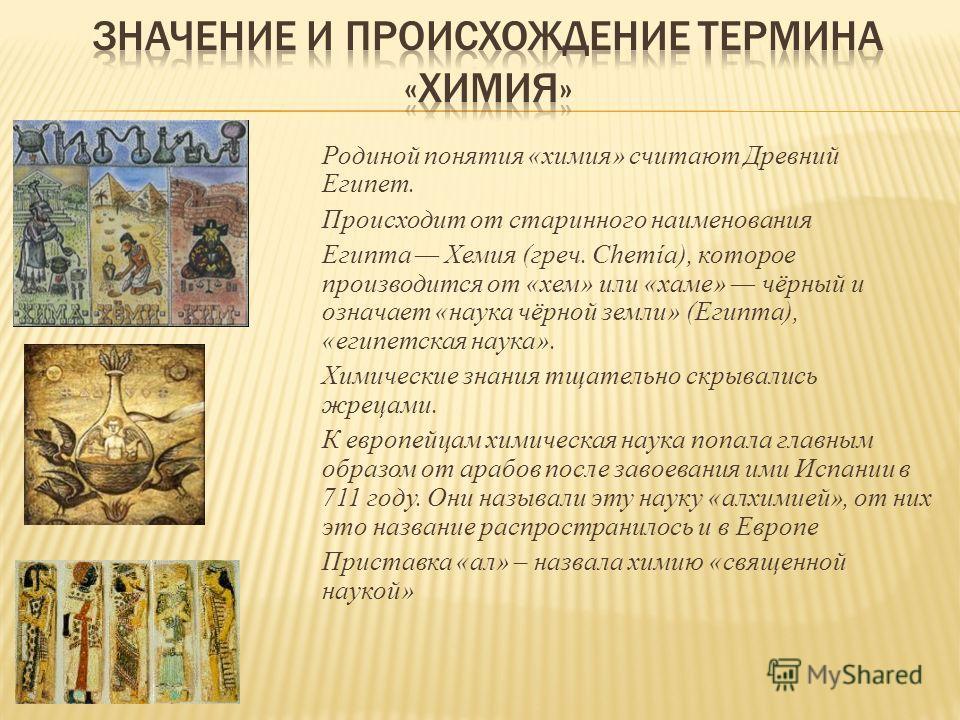 Родиной понятия «химия» считают Древний Египет. Происходит от старинного наименования Египта Хемия (греч. Chemía), которое производится от «хем» или «хаме» чёрный и означает «наука чёрной земли» (Египта), «египетская наука». Химические знания тщатель