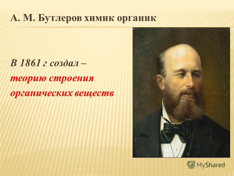 А. М. Бутлеров химик органик В 1861 г создал – теорию строения органических веществ