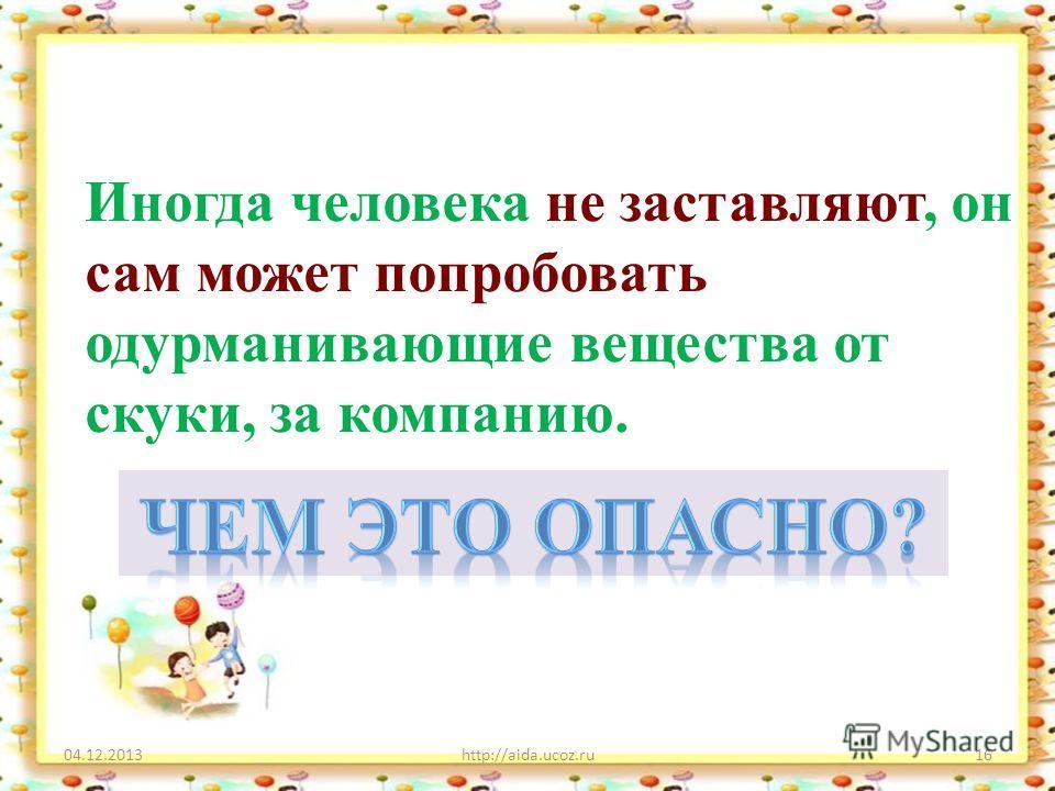 04.12.2013http://aida.ucoz.ru16 Иногда человека не заставляют, он сам может попробовать одурманивающие вещества от скуки, за компанию.