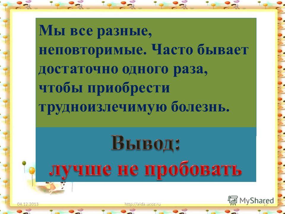 04.12.2013http://aida.ucoz.ru17 Мы все разные, неповторимые. Часто бывает достаточно одного раза, чтобы приобрести трудноизлечимую болезнь.