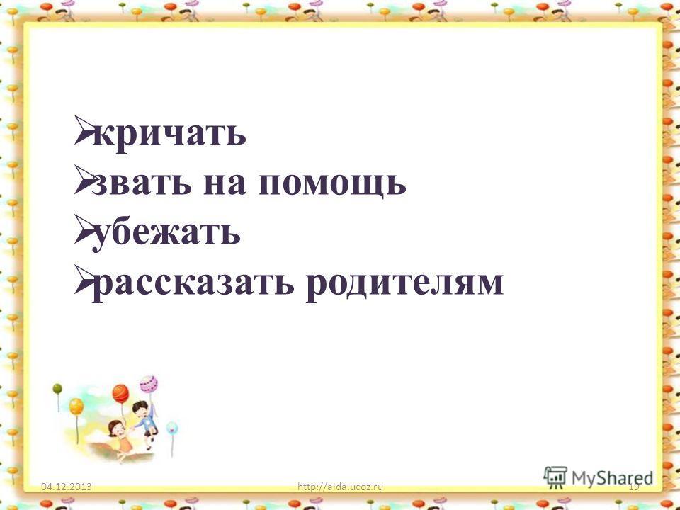 04.12.2013http://aida.ucoz.ru19 кричать звать на помощь убежать рассказать родителям