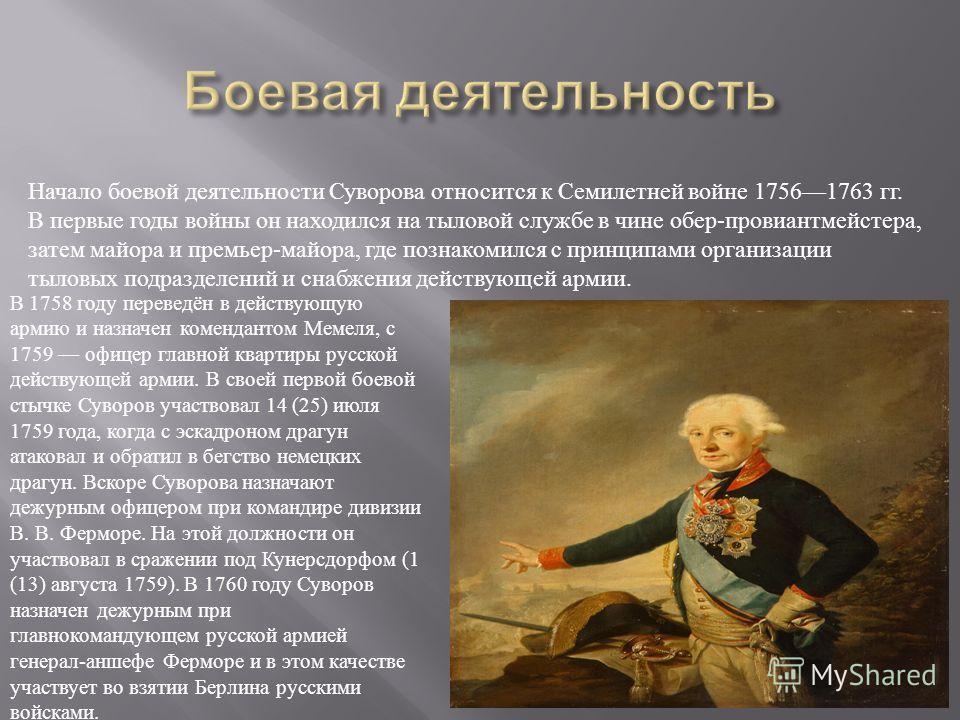 Начало боевой деятельности Суворова относится к Семилетней войне 17561763 гг. В первые годы войны он находился на тыловой службе в чине обер - провиантмейстера, затем майора и премьер - майора, где познакомился с принципами организации тыловых подраз