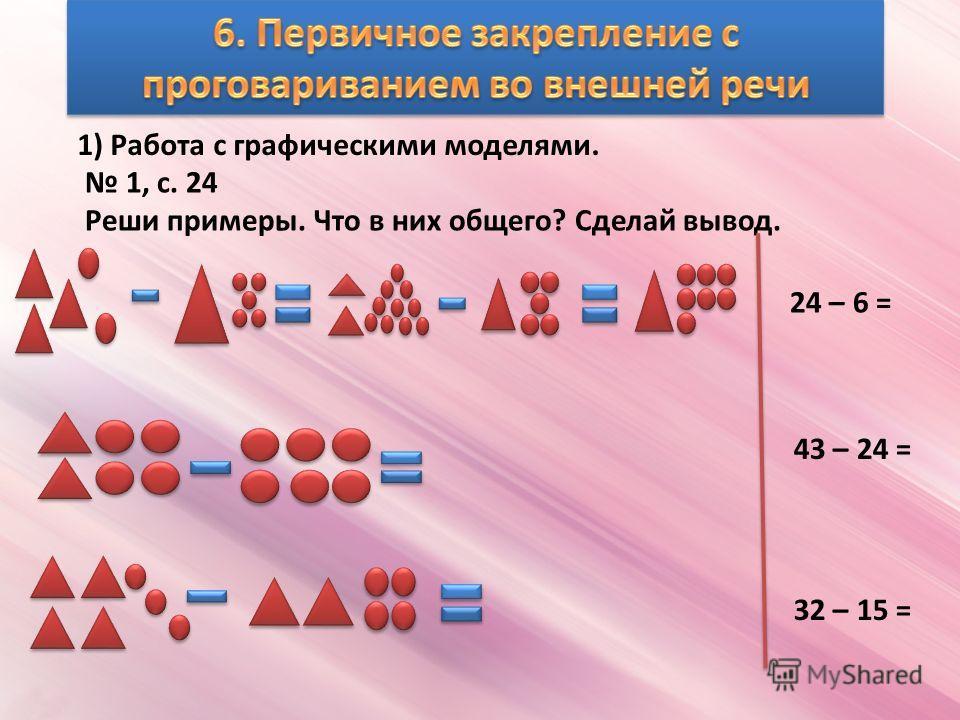 1) Работа с графическими моделями. 1, с. 24 Реши примеры. Что в них общего? Сделай вывод. 24 – 6 = 43 – 24 = 32 – 15 =