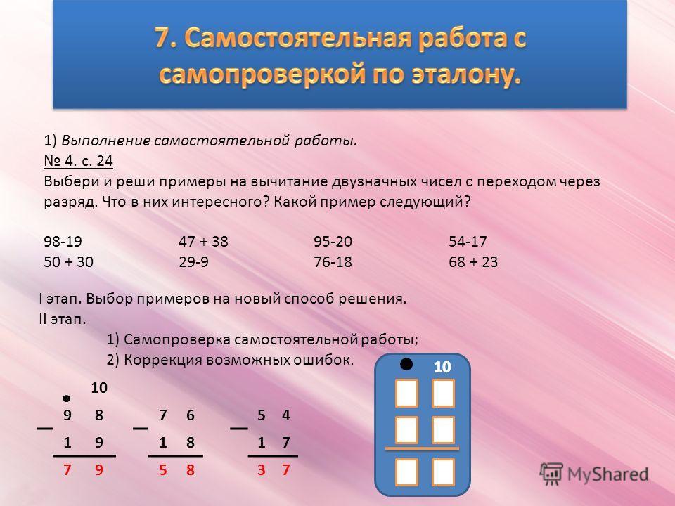 1) Выполнение самостоятельной работы. 4. с. 24 Выбери и реши примеры на вычитание двузначных чисел с переходом через разряд. Что в них интересного? Какой пример следующий? 98-1947 + 3895-2054-17 50 + 3029-976-1868 + 23 10 987654 191817 795837 I этап.