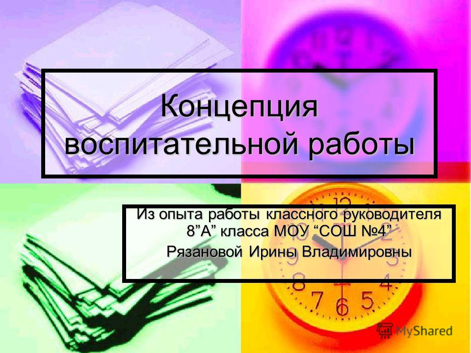Концепция воспитательной работы Из опыта работы классного руководителя 8А класса МОУ СОШ 4 Рязановой Ирины Владимировны