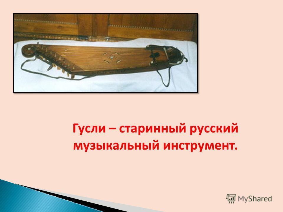 Гусли – старинный русский музыкальный инструмент.