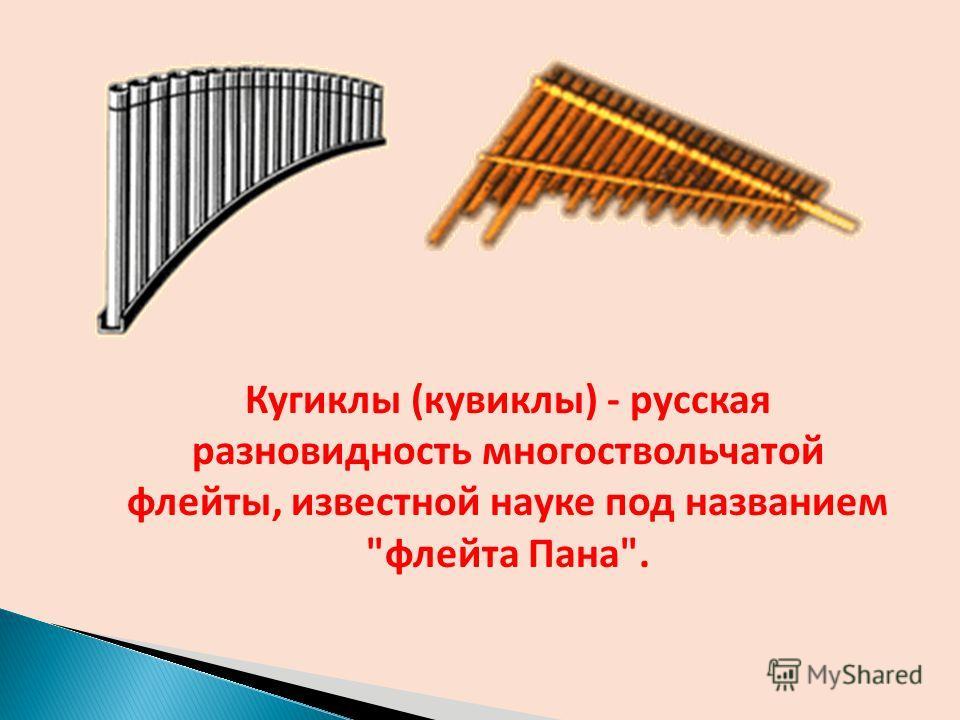Кугиклы (кувиклы) - русская разновидность многоствольчатой флейты, известной науке под названием флейта Пана.