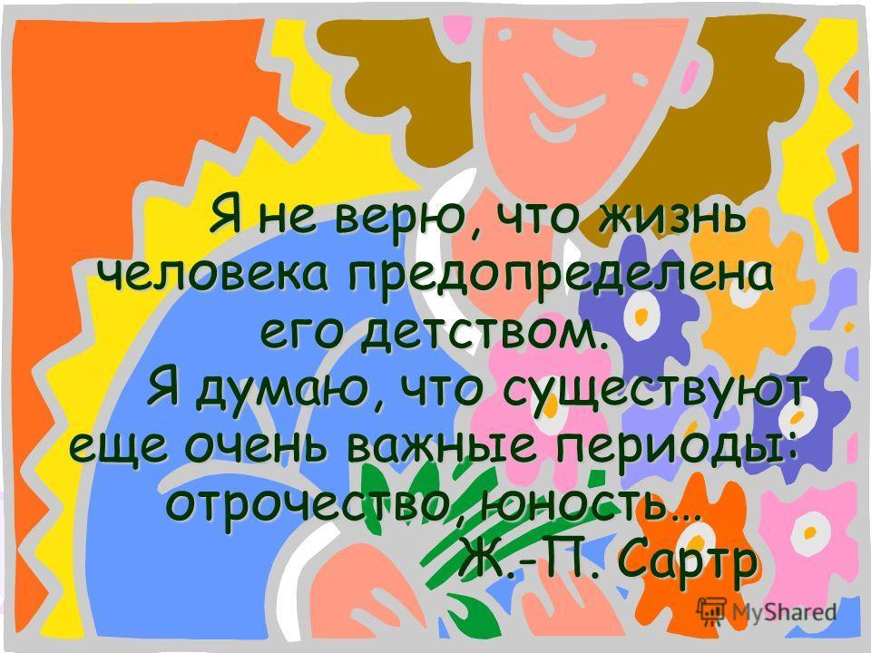 Я не верю, что жизнь человека предопределена его детством. Я думаю, что существуют еще очень важные периоды: отрочество, юность… Ж.-П. Сартр