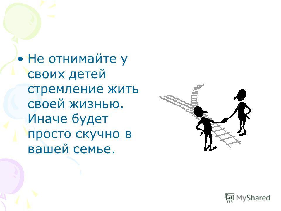 Не отнимайте у своих детей стремление жить своей жизнью. Иначе будет просто скучно в вашей семье.