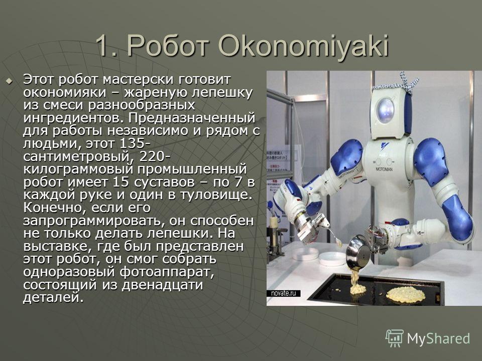 1. Робот Okonomiyaki Этот робот мастерски готовит окономияки – жареную лепешку из смеси разнообразных ингредиентов. Предназначенный для работы независимо и рядом с людьми, этот 135- сантиметровый, 220- килограммовый промышленный робот имеет 15 сустав