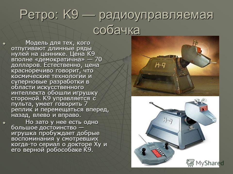 Ретро: K9 радиоуправляемая собачка Модель для тех, кого отпугивают длинные ряды нулей на ценнике. Цена К9 вполне «демократична» 70 долларов. Естественно, цена красноречиво говорит, что космические технологии и суперновые разработки в области искусств