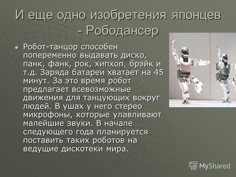 И еще одно изобретения японцев - Рободансер Робот-танцор способен попеременно выдавать диско, панк, фанк, рок, хипхоп, брэйк и т.д. Заряда батареи хватает на 45 минут. За это время робот предлагает всевозможные движения для танцующих вокруг людей. В