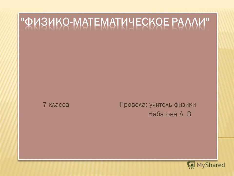 7 класса Провела: учитель физики Набатова Л. В.