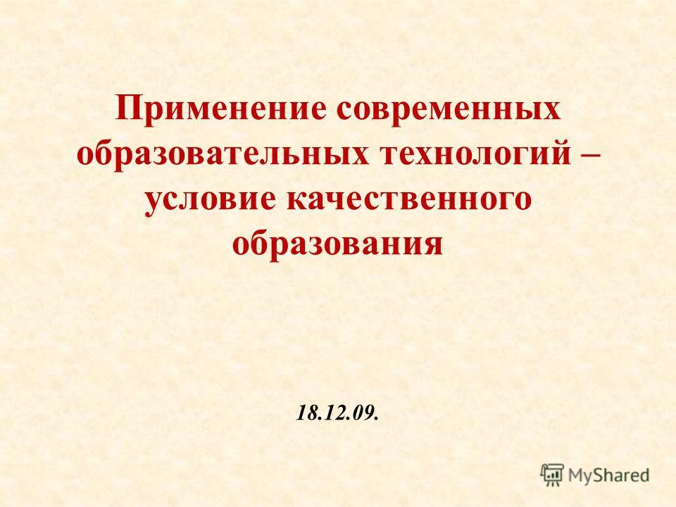 Применение современных образовательных технологий – условие качественного образования 18.12.09.