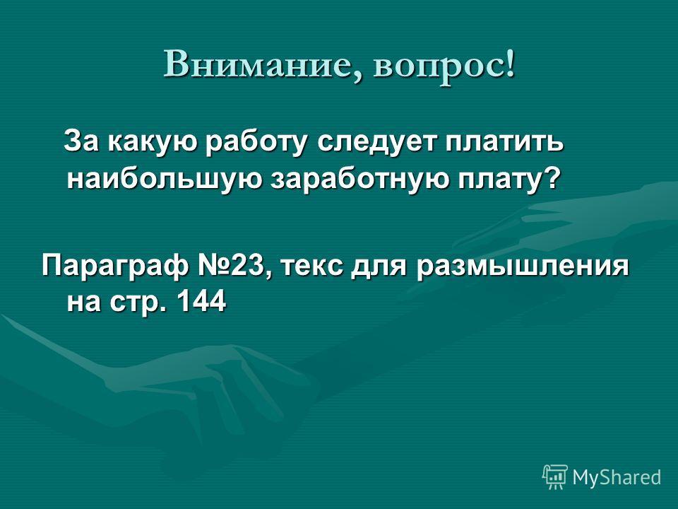 Внимание, вопрос! За какую работу следует платить наибольшую заработную плату? За какую работу следует платить наибольшую заработную плату? Параграф 23, текс для размышления на стр. 144