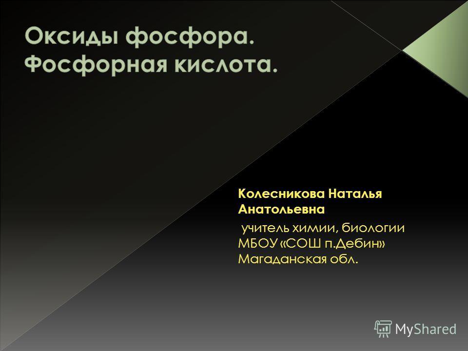 Колесникова Наталья Анатольевна учитель химии, биологии МБОУ «СОШ п.Дебин» Магаданская обл.