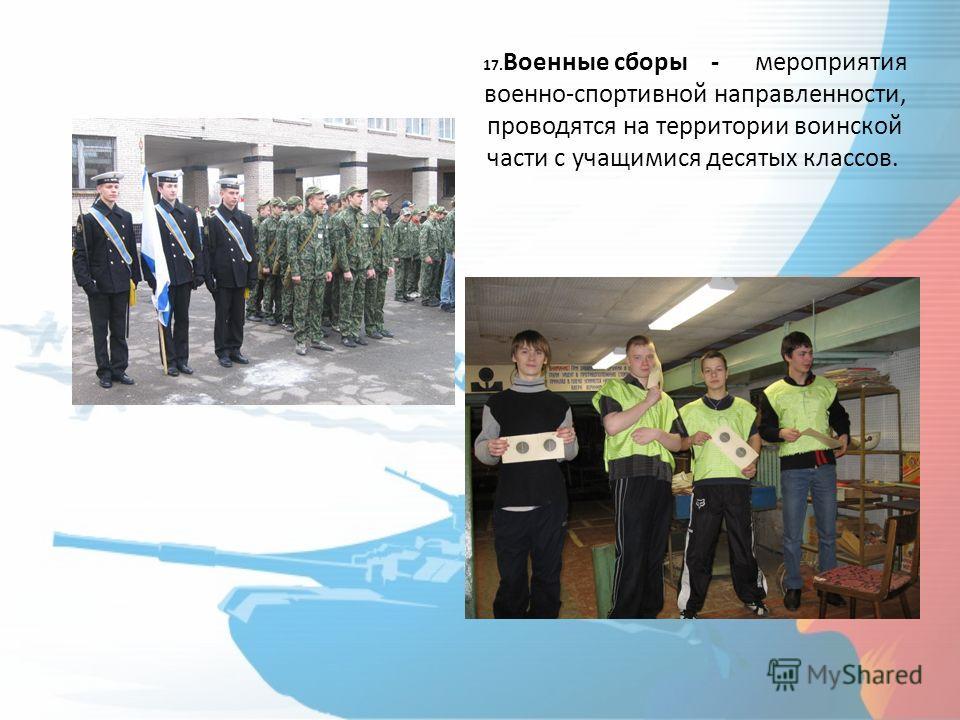 17. Военные сборы - мероприятия военно-спортивной направленности, проводятся на территории воинской части с учащимися десятых классов.