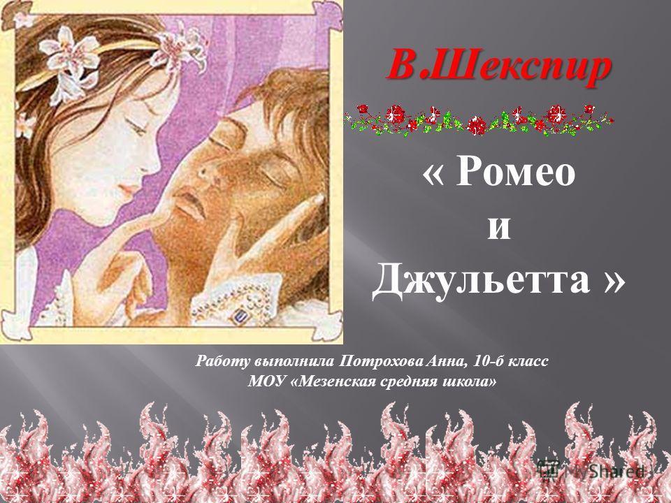 В. Шекспир « Ромео и Джульетта » Работу выполнила Потрохова Анна, 10- б класс МОУ « Мезенская средняя школа »