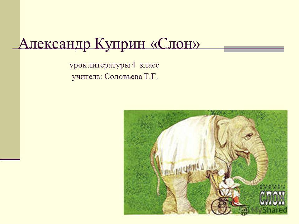 Александр Куприн «Слон» урок литературы 4 класс учитель: Соловьева Т.Г.