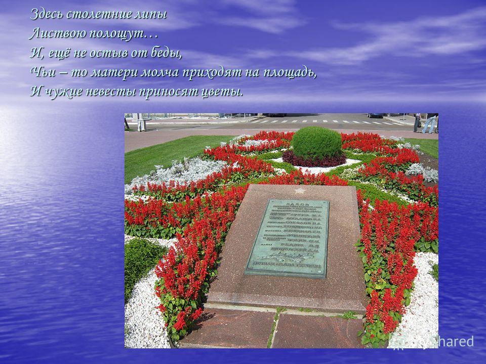 Здесь столетние липы Листвою полощут… И, ещё не остыв от беды, Чьи – то матери молча приходят на площадь, И чужие невесты приносят цветы.