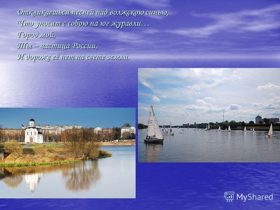 Откликаешься песней над волжскою синью, Что уносят с собою на юг журавли… Город мой, Ты – частица России, И дороже её нет на свете земли.