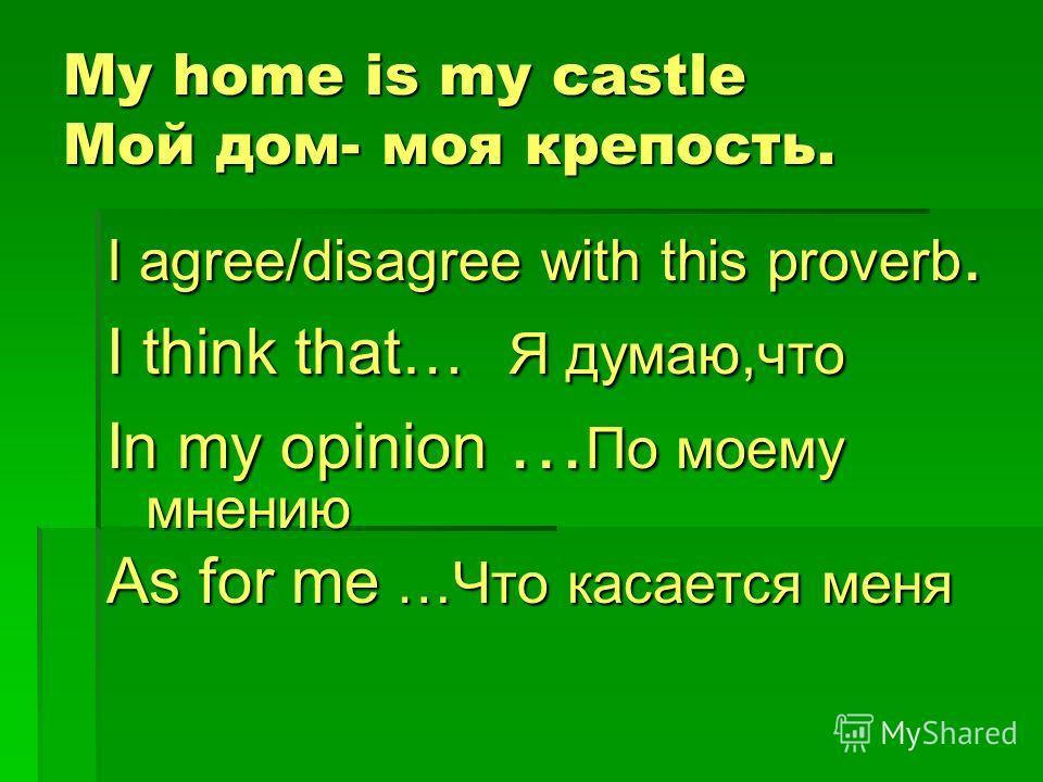 My home is my castle Мой дом- моя крепость. I agree/disagree with this proverb. I think that… Я думаю,что In my opinion … По моему мнению As for me …Что касается меня