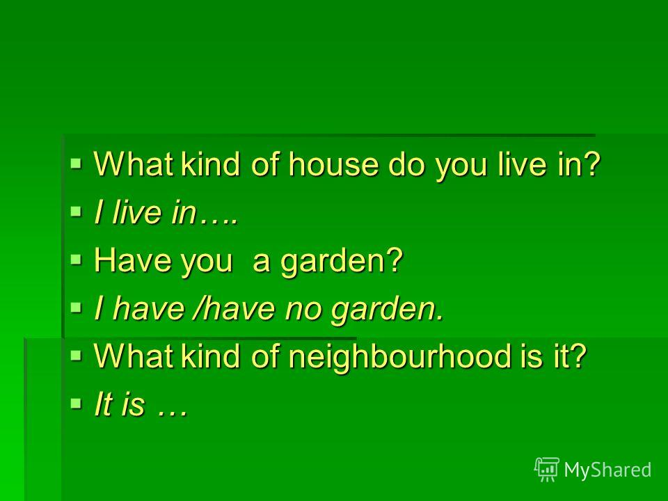 What kind of house do you live in? What kind of house do you live in? I live in…. I live in…. Have you a garden? Have you a garden? I have /have no garden. I have /have no garden. What kind of neighbourhood is it? What kind of neighbourhood is it? It