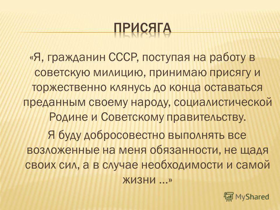 «Я, гражданин СССР, поступая на работу в советскую милицию, принимаю присягу и торжественно клянусь до конца оставаться преданным своему народу, социалистической Родине и Советскому правительству. Я буду добросовестно выполнять все возложенные на мен