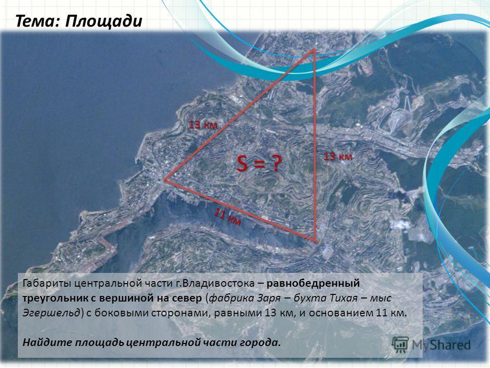 Тема: Площади Габариты центральной части г.Владивостока – равнобедренный треугольник с вершиной на север (фабрика Заря – бухта Тихая – мыс Эгершельд) с боковыми сторонами, равными 13 км, и основанием 11 км. Найдите площадь центральной части города. 1