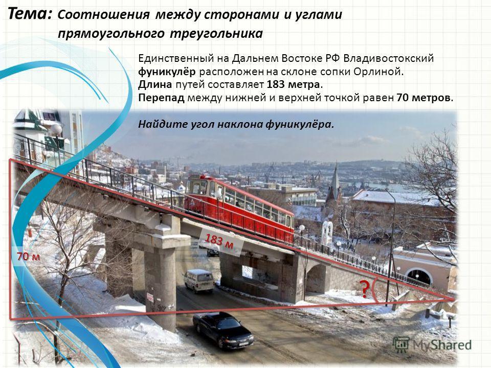 Тема: Соотношения между сторонами и углами прямоугольного треугольника Единственный на Дальнем Востоке РФ Владивостокский фуникулёр расположен на склоне сопки Орлиной. Длина путей составляет 183 метра. Перепад между нижней и верхней точкой равен 70 м