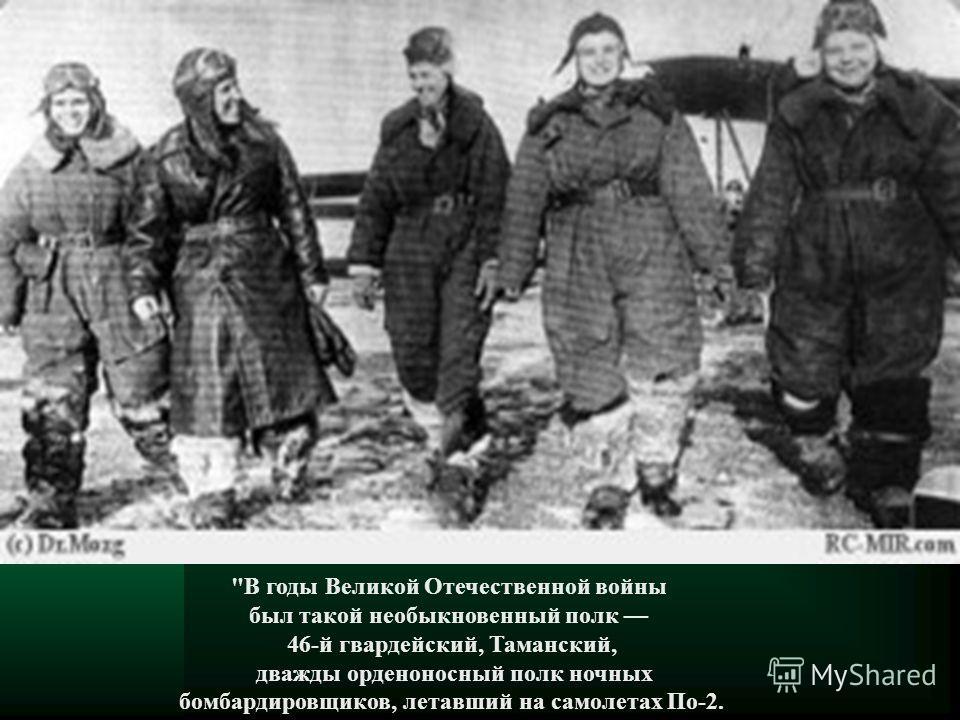 В годы Великой Отечественной войны был такой необыкновенный полк 46-й гвардейский, Таманский, дважды орденоносный полк ночных бомбардировщиков, летавший на самолетах По-2.