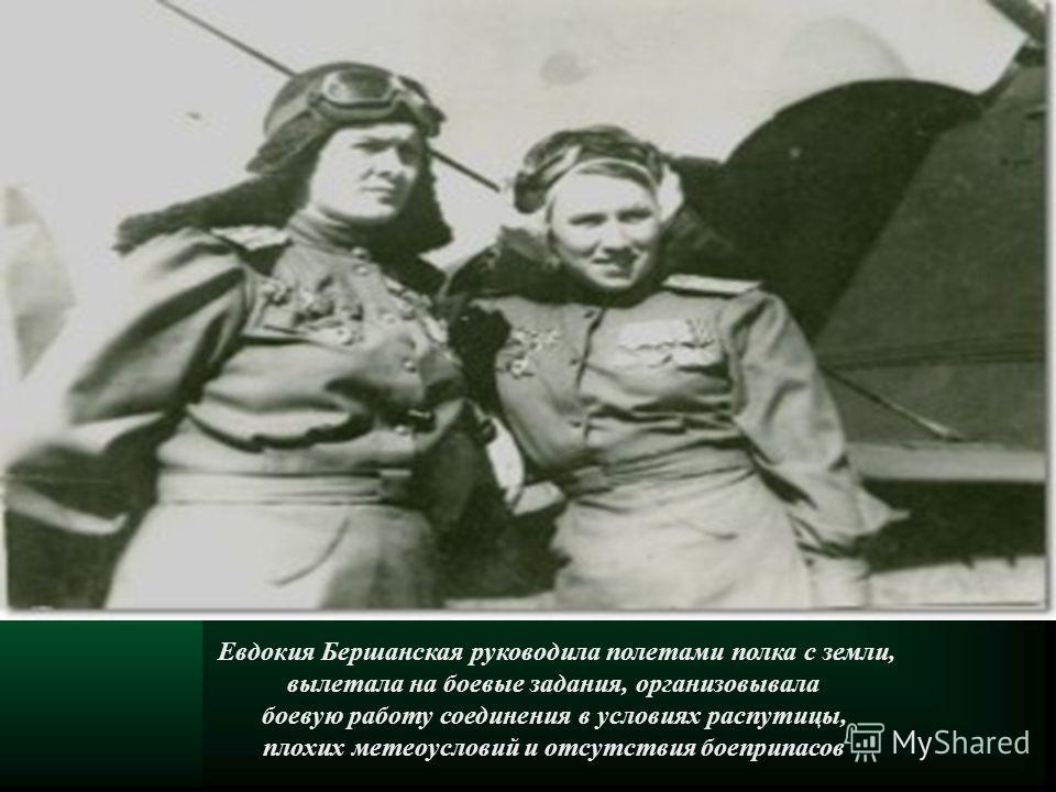 Евдокия Бершанская руководила полетами полка с земли, вылетала на боевые задания, организовывала боевую работу соединения в условиях распутицы, плохих метеоусловий и отсутствия боеприпасов