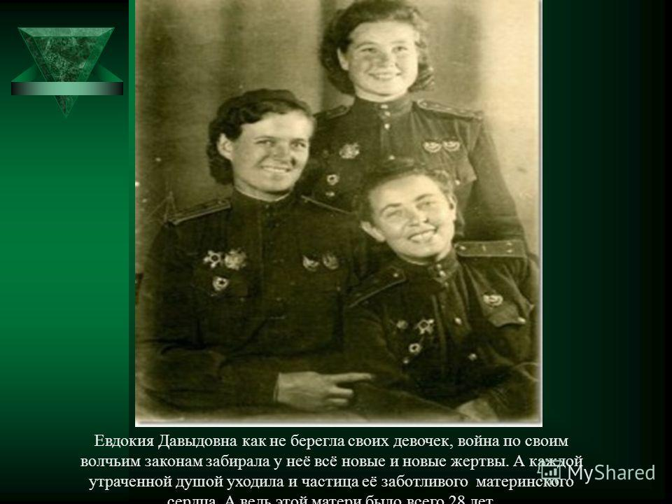 Евдокия Давыдовна как не берегла своих девочек, война по своим волчьим законам забирала у неё всё новые и новые жертвы. А каждой утраченной душой уходила и частица её заботливого материнского сердца. А ведь этой матери было всего 28 лет.