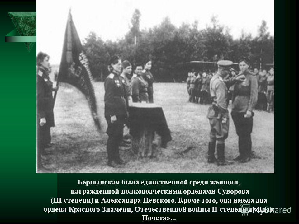 Бершанская была единственной среди женщин, награжденной полководческими орденами Суворова (III степени) и Александра Невского. Кроме того, она имела два ордена Красного Знамени, Отечественной войны II степени и «Знак Почета»...