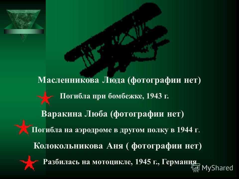 Масленникова Люда (фотографии нет) Погибла при бомбежке, 1943 г. Варакина Люба (фотографии нет) Погибла на аэродроме в другом полку в 1944 г. Колокольникова Аня ( фотографии нет) Разбилась на мотоцикле, 1945 г., Германия