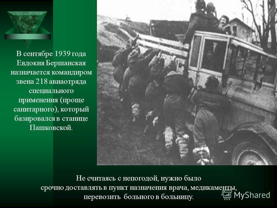 В сентябре 1939 года Евдокия Бершанская назначается командиром звена 218 авиаотряда специального применения (проще санитарного), который базировался в станице Пашковской. Не считаясь с непогодой, нужно было срочно доставлять в пункт назначения врача,