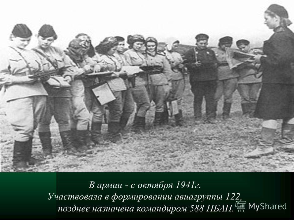 В армии - с октября 1941г. Участвовала в формировании авиагруппы 122, позднее назначена командиром 588 НБАП.