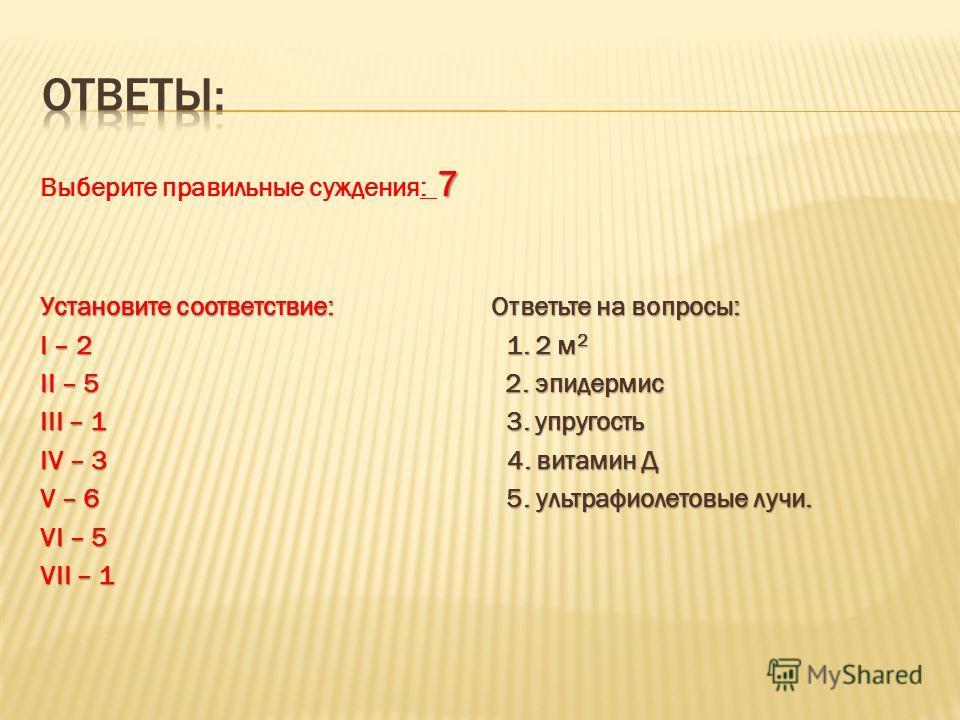 7 Выберите правильные суждения: 7 Установите соответствие: Ответьте на вопросы: I – 2 1. 2 м 2 II – 5 2. эпидермис III – 1 3. упругость IV – 3 4. витамин Д V – 6 5. ультрафиолетовые лучи. VI – 5 VII – 1