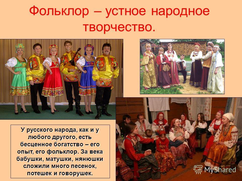 Фольклор – устное народное творчество. У русского народа, как и у любого другого, есть бесценное богатство – его опыт, его фольклор. За века бабушки, матушки, нянюшки сложили много песенок, потешек и говорушек.