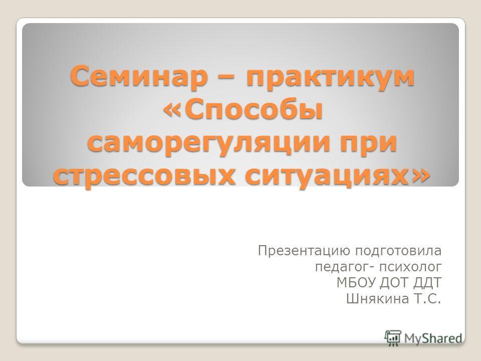 Семинар – практикум «Способы саморегуляции при стрессовых ситуациях» Презентацию подготовила педагог- психолог МБОУ ДОТ ДДТ Шнякина Т.С.