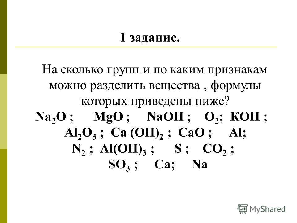 1 задание. На сколько групп и по каким признакам можно разделить вещества, формулы которых приведены ниже? Na 2 O ; MgO ; NaOH ; О 2 ; КОН ; Al 2 O 3 ; Ca (OH) 2 ; СаO ; Аl; N 2 ; Al(OH) 3 ; S ; СО 2 ; SO 3 ; Ca; Na
