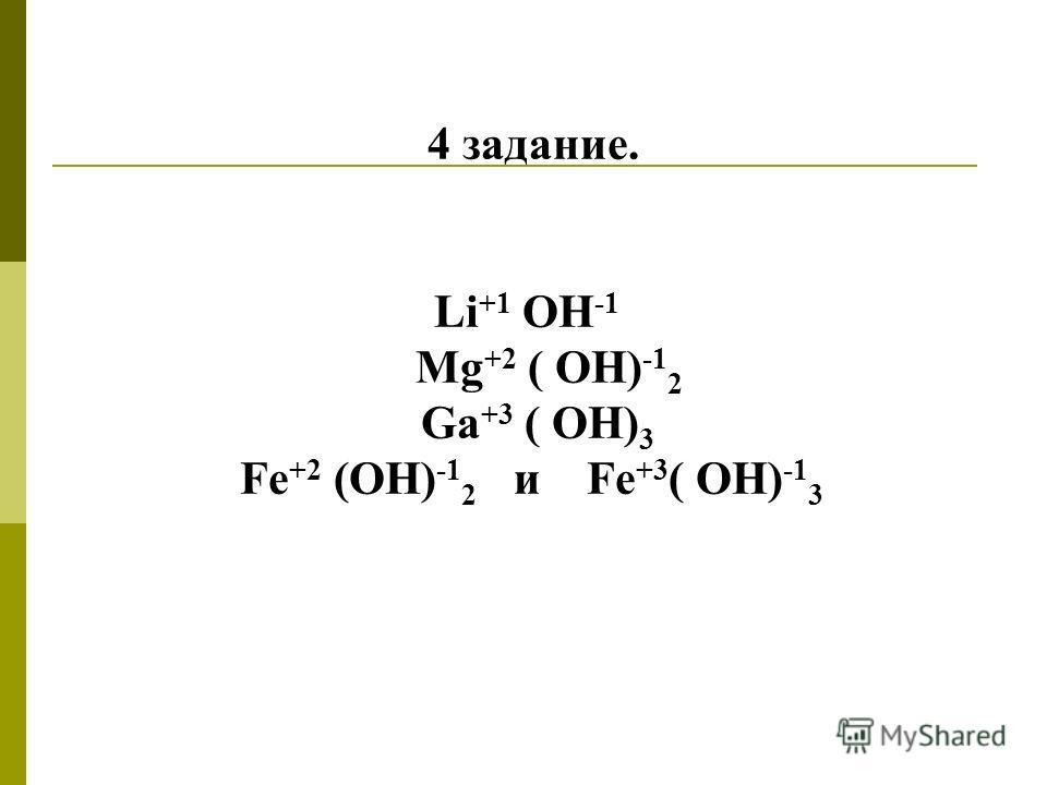4 задание. Li +1 OH -1 Mg +2 ( OH) -1 2 Ga +3 ( OH) 3 Fe +2 (OH) -1 2 и Fe +3 ( OH) -1 3