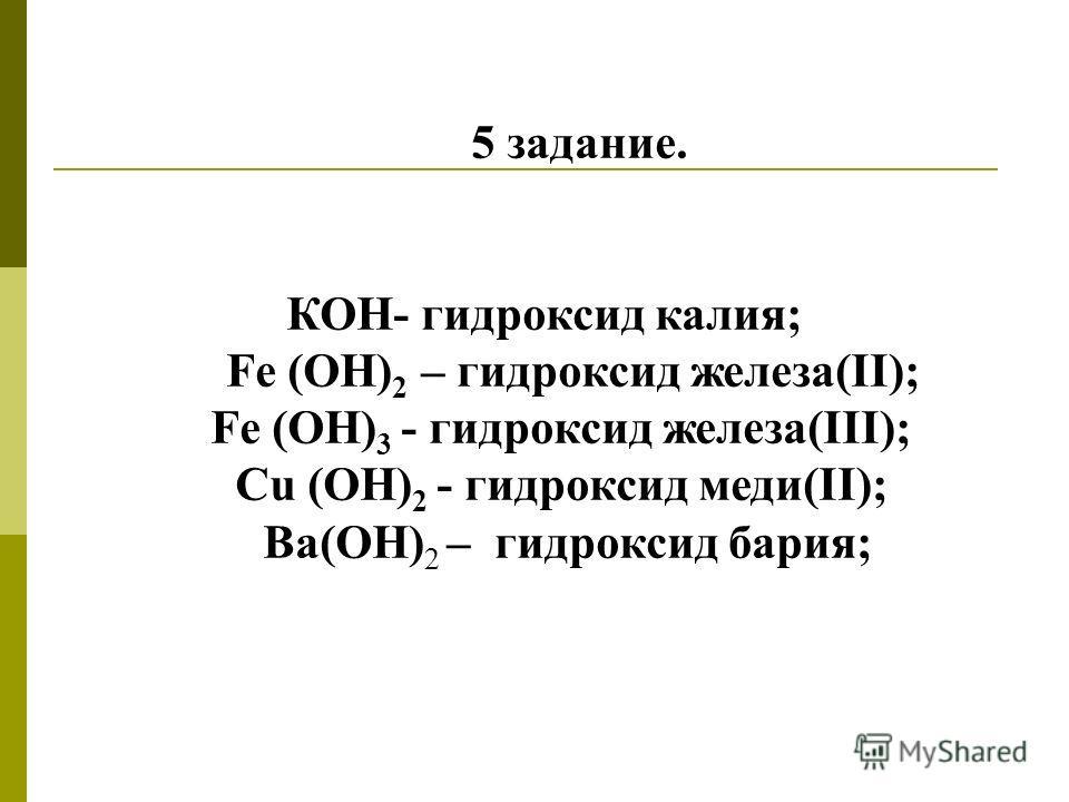 5 задание. КОН- гидроксид калия; Fe (ОН) 2 – гидроксид железа(II); Fe (OH) 3 - гидроксид железа(III); Сu (OH) 2 - гидроксид меди(II); Ва(ОН) 2 – гидроксид бария;