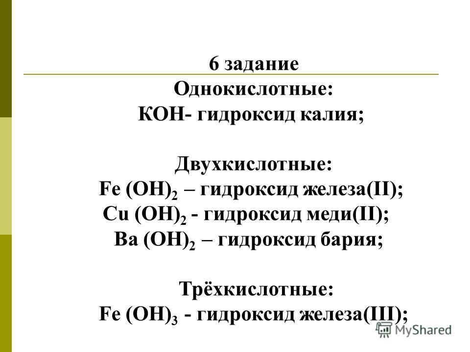 6 задание Однокислотные: КОН- гидроксид калия; Двухкислотные: Fe (ОН) 2 – гидроксид железа(II); Сu (OH) 2 - гидроксид меди(II); Ва (ОН) 2 – гидроксид бария; Трёхкислотные: Fe (OH) 3 - гидроксид железа(III);