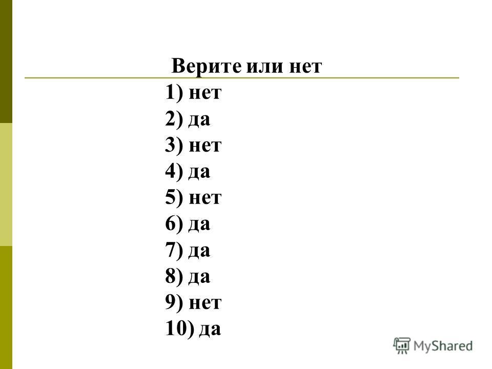 Верите или нет 1) нет 2) да 3) нет 4) да 5) нет 6) да 7) да 8) да 9) нет 10) да