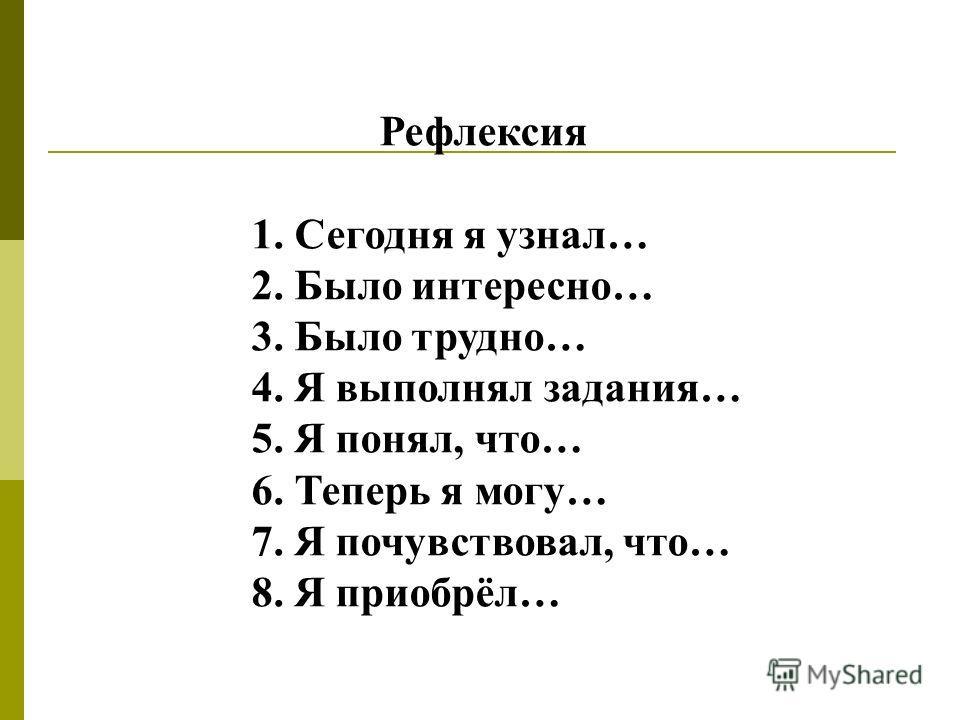 Рефлексия 1. Сегодня я узнал… 2. Было интересно… 3. Было трудно… 4. Я выполнял задания… 5. Я понял, что… 6. Теперь я могу… 7. Я почувствовал, что… 8. Я приобрёл…