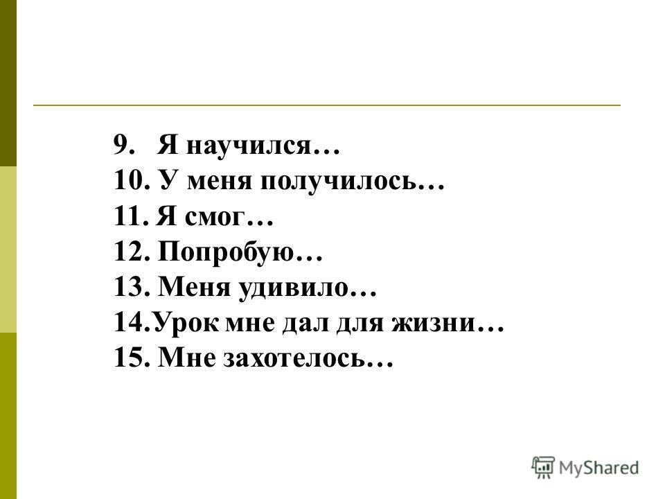 9. Я научился… 10. У меня получилось… 11. Я смог… 12. Попробую… 13. Меня удивило… 14.Урок мне дал для жизни… 15. Мне захотелось…